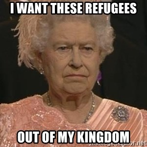 Queen Elizabeth Meme - i want these refugees out of my kingdom