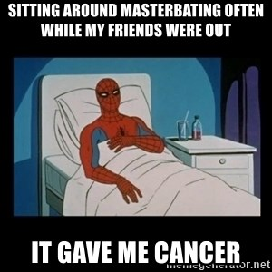 it gave me cancer - sitting around masterbating often while my friends were out it gave me cancer