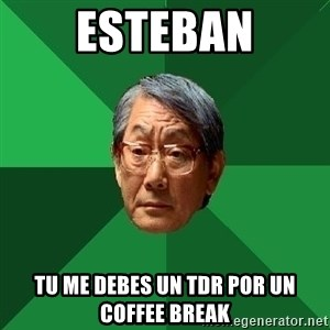 High Expectations Asian Father - Esteban Tu me debes un TDR por un Coffee Break