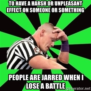 Deep Thinking Cena - To have a harsh or unpleasant effect on someone or something  people are jarred when i lose a battle