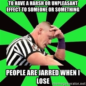 Deep Thinking Cena - to have a harsh or unpleasant effect to someone or something people are jarred when i lose