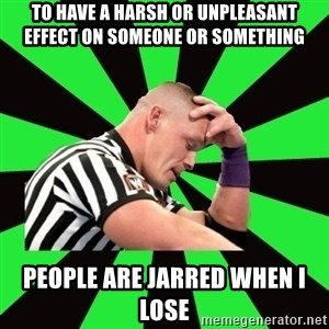 Deep Thinking Cena - to have a harsh or unpleasant effect on someone or something people are jarred when i lose