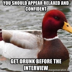 Malicious advice mallard - you should appear relaxed and confident get drunk before the interview
