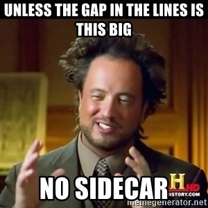 History guy - unless the gap in the lines is this big no sidecar