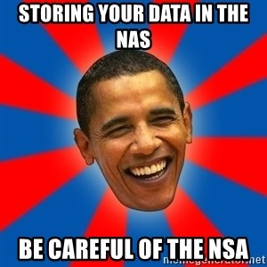 Obama - storing your data in the NAS be careful of the NSA