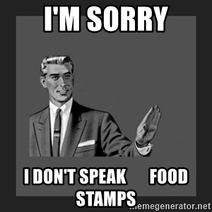 kill yourself guy blank - I'm sorry I don't speak       food stamps