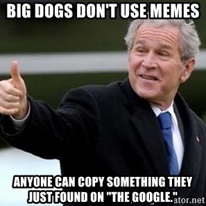 "nice try bush bush - Big dogs don't use memes Anyone can copy something they just found on ""the Google."""