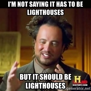 History guy - I'm not saying it has to be lighthouses BUT IT SHOULD BE LIGHTHOUSES