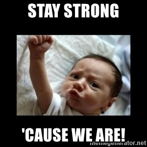 Stay strong meme - Stay strong 'cause we are!