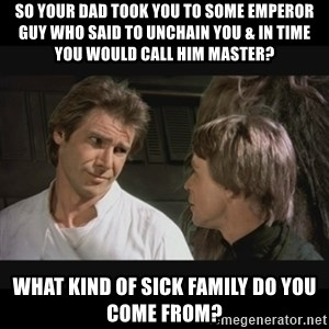 Star wars - So your dad took you to some emperor guy who said to unchain you & in time you would call him master? What kind of sick family do you come from?
