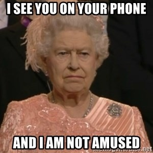 Queen Elizabeth Is Not Impressed  - I see you on your phone and I am not amused
