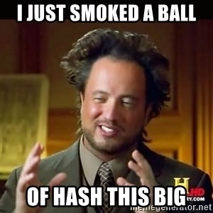 History guy - I just smoked a ball of hash this big