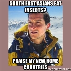 Bear Grylls Piss - South East Asians eat insects? Praise my new home countries