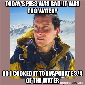 Bear Grylls Piss - today's piss was bad. it was too watery so I cooked it to evaporate 3/4 of the water