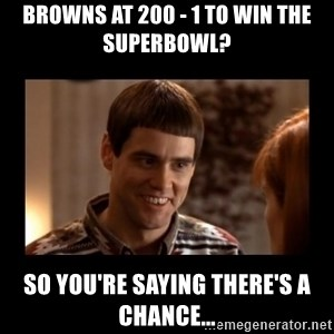 Lloyd-So you're saying there's a chance! - Browns at 200 - 1 to win the superbowl? So you're saying there's a chance...