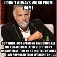 I don't always guy meme - I don't always work from home but when I do I spend my time doing all the non-work related stuff I don't usually have time to do instead of what I am supposed to be working on