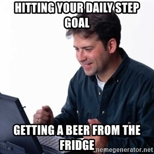 Net Noob - hitting your daily step goal getting a beer from the fridge