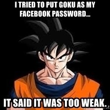 goku - I tried to put Goku as my facebook password... It said it was too weak.