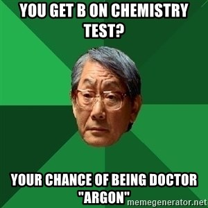 "High Expectations Asian Father - You get B on CHemistry Test? Your Chance of being doctor ""Argon"""