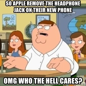 omg who the hell cares? - so apple remove the headphone jack on their new phone OMG who the hell cares?