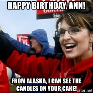 Sarah Palin - Happy Birthday, Ann! From Alaska, I can see the candles on your cake!