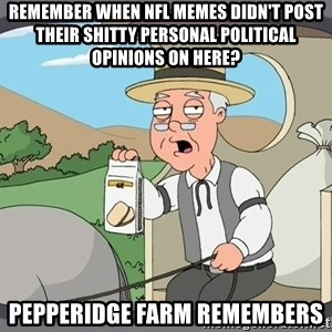 Pepperidge farm - Remember when NFL Memes didn't post their shitty personal political opinions on here? Pepperidge Farm Remembers