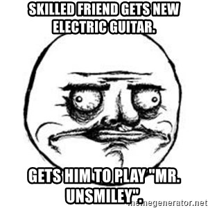 """Me Gusta face - Skilled friend gets new electric guitar. Gets him to play """"Mr. Unsmiley""""."""