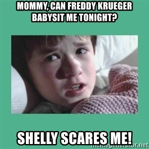 sixth sense - Mommy, can Freddy Krueger babysit me tonight? Shelly scares me!