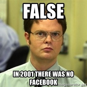 Dwight Meme - False in 2001 there was no facebook