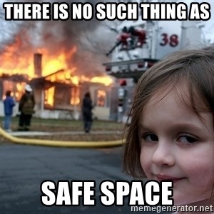 Disaster Girl - there is no such thing as safe space