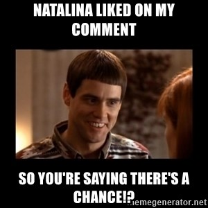 Lloyd-So you're saying there's a chance! - Natalina liked on my comment  So you're saying there's a chance!?