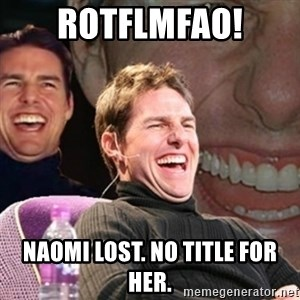 Tom Cruise laugh - ROTFLMFAO! Naomi lost. No title for her.