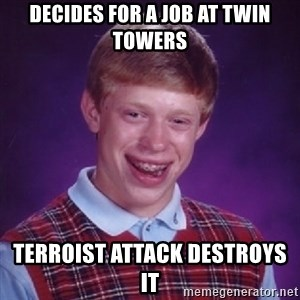 Bad Luck Brian - Decides for a job at twin towers Terroist Attack destroys it