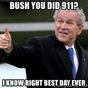 nice try bush bush - Bush you did 911? i know right best day ever