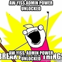 Break All The Things - Aw yiss,admin power unlocked Aw yiss, admin power unlocked