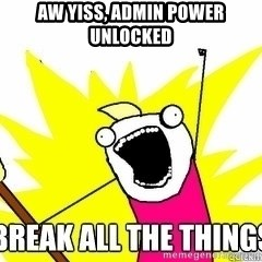Break All The Things - Aw yiss, admin power unlocked