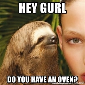 Whisper Sloth - Hey gurl Do you have an oven?
