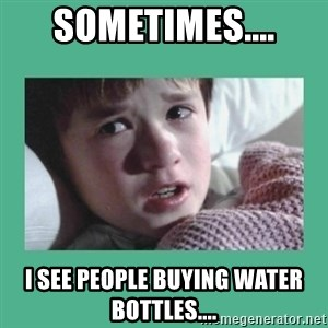 sixth sense - Sometimes.... I see people buying WATER BOTTLES....