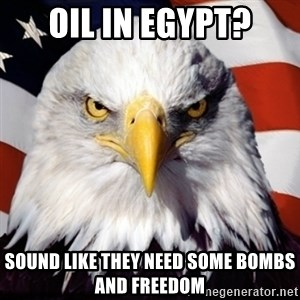 Freedom Eagle  - oil in egypt? sound like they need some bombs and freedom