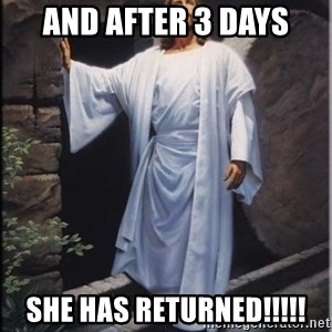 Hell Yeah Jesus - And after 3 days She has returned!!!!!