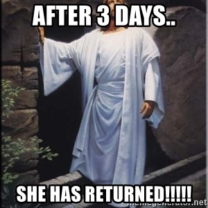 Hell Yeah Jesus - AFTER 3 DAYS.. SHE HAS RETURNED!!!!!