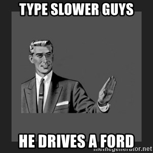 kill yourself guy blank - Type slower guys he drives a ford
