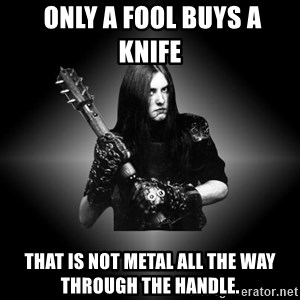 Black Metal -  only a fool buys a knife  that is not metal all the way through the handle.