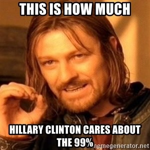 One Does Not Simply - this is how much Hillary Clinton cares about the 99%