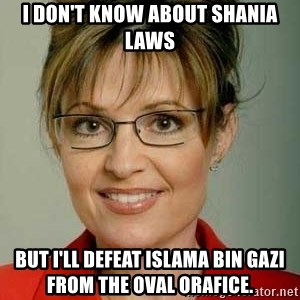 Sarah Palin - I don't know about Shania Laws But I'll defeat Islama Bin gazi from the oval orafice.