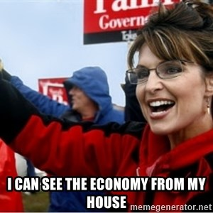 Sarah Palin -  I can see the economy from my house