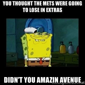 didnt you squidward - You thought the Mets were going to lose in extras Didn't you Amazin Avenue