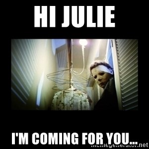 Michael Myers - Hi Julie I'm coming for you...