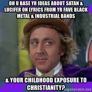 Sarcastic Wonka - oh u base yr ideas about satan & lucifer on lyrics from yr fave black metal & industrial bands & your childhood exposure to christianity?