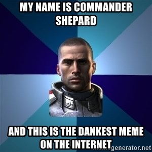 Blatant Commander Shepard - My name is Commander Shepard And this is the dankest meme on the internet